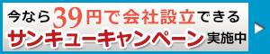 今なら39円で会社設立できるサンキューキャンペーン実施中